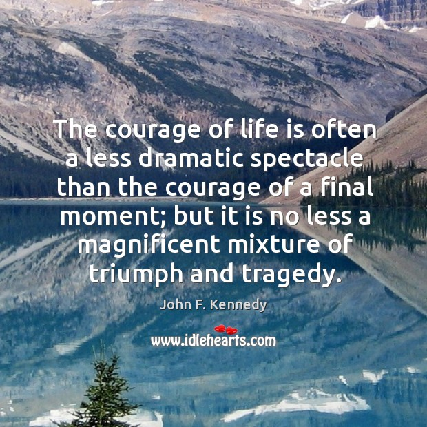 Image, The courage of life is often a less dramatic spectacle than the courage of a final moment;