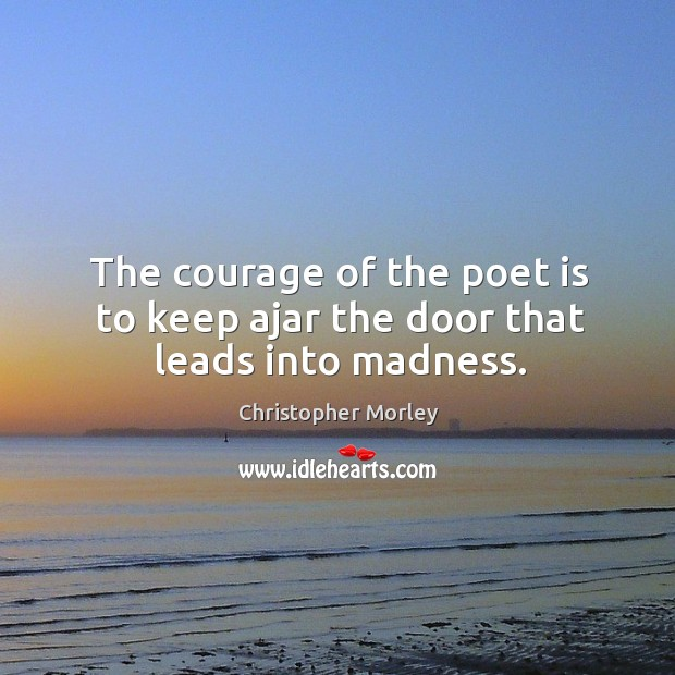 The courage of the poet is to keep ajar the door that leads into madness. Image