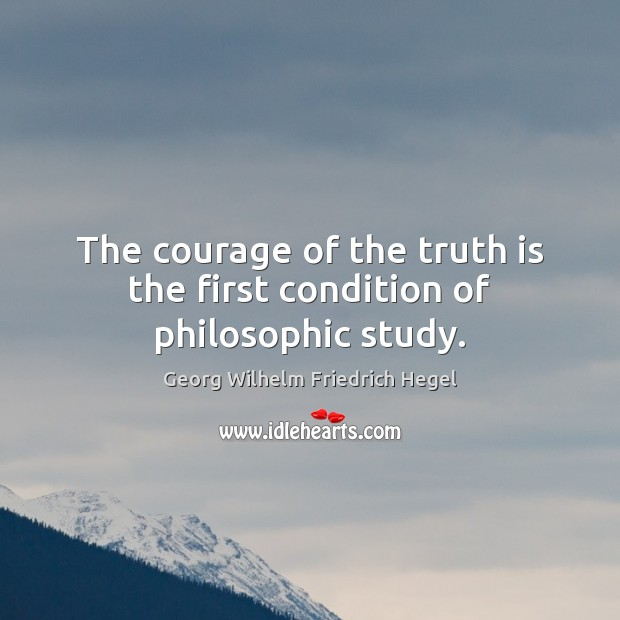The courage of the truth is the first condition of philosophic study. Georg Wilhelm Friedrich Hegel Picture Quote