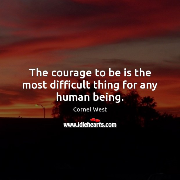 Image, The courage to be is the most difficult thing for any human being.