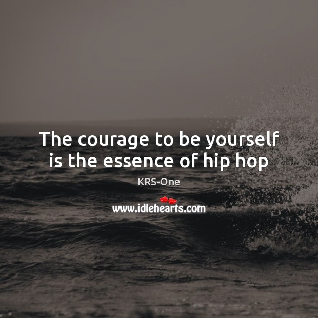 The courage to be yourself is the essence of hip hop KRS-One Picture Quote