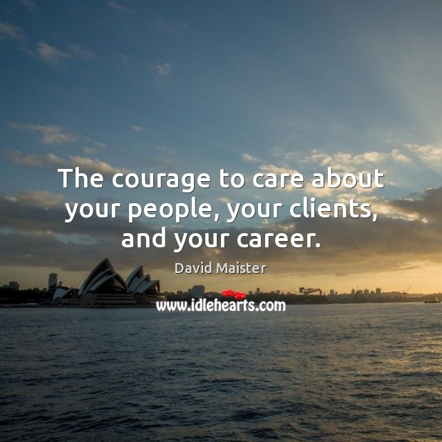 The courage to care about your people, your clients, and your career. David Maister Picture Quote