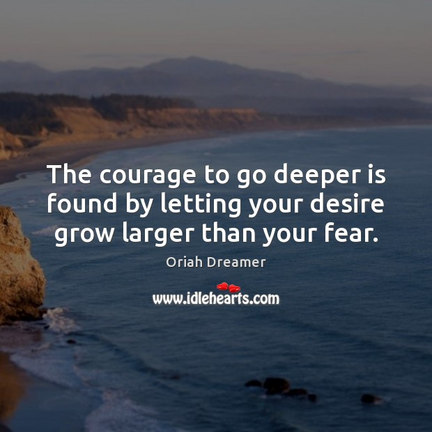 The courage to go deeper is found by letting your desire grow larger than your fear. Oriah Dreamer Picture Quote