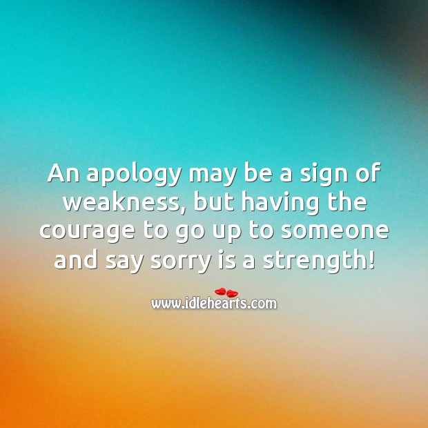 The courage to go up to someone and say sorry is a strength Sorry Quotes Image