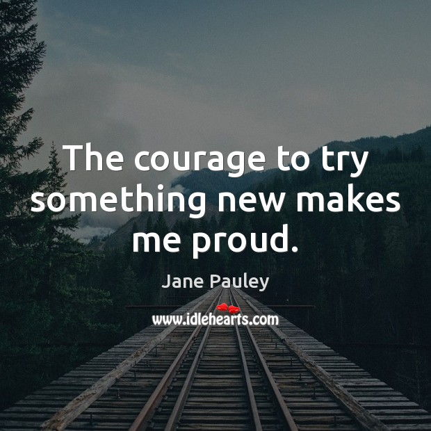 The courage to try something new makes me proud. Jane Pauley Picture Quote