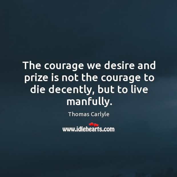 The courage we desire and prize is not the courage to die decently, but to live manfully. Image