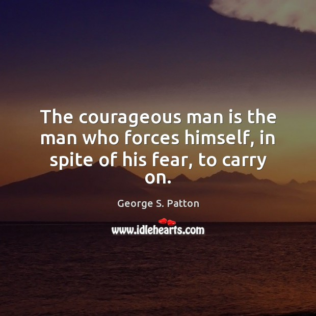 The courageous man is the man who forces himself, in spite of his fear, to carry on. George S. Patton Picture Quote
