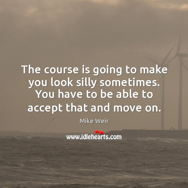 The course is going to make you look silly sometimes. You have to be able to accept that and move on. Mike Weir Picture Quote