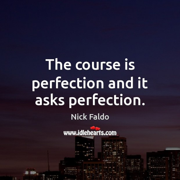 The course is perfection and it asks perfection. Nick Faldo Picture Quote