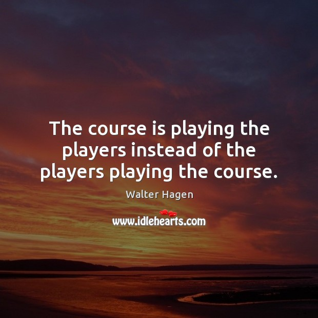 Image, The course is playing the players instead of the players playing the course.