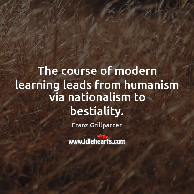 The course of modern learning leads from humanism via nationalism to bestiality. Franz Grillparzer Picture Quote