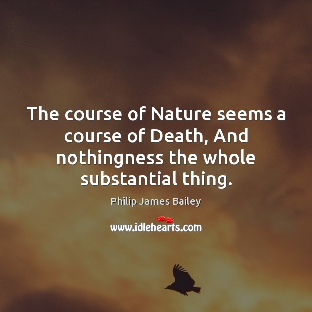 The course of Nature seems a course of Death, And nothingness the whole substantial thing. Philip James Bailey Picture Quote
