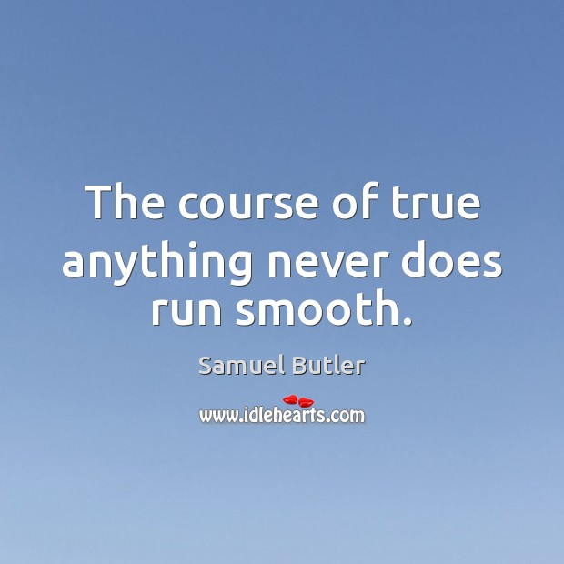The course of true anything never does run smooth. Samuel Butler Picture Quote