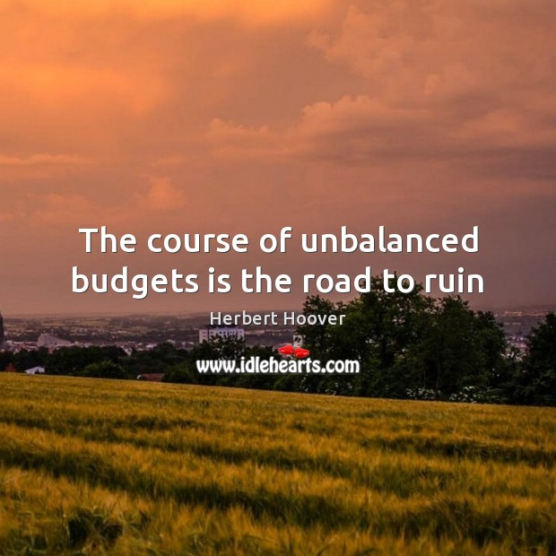The course of unbalanced budgets is the road to ruin Herbert Hoover Picture Quote