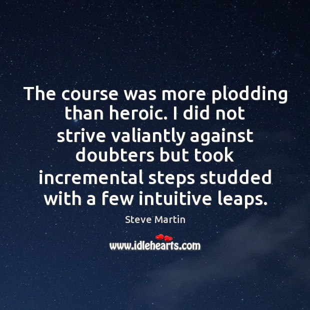 The course was more plodding than heroic. I did not strive valiantly Steve Martin Picture Quote