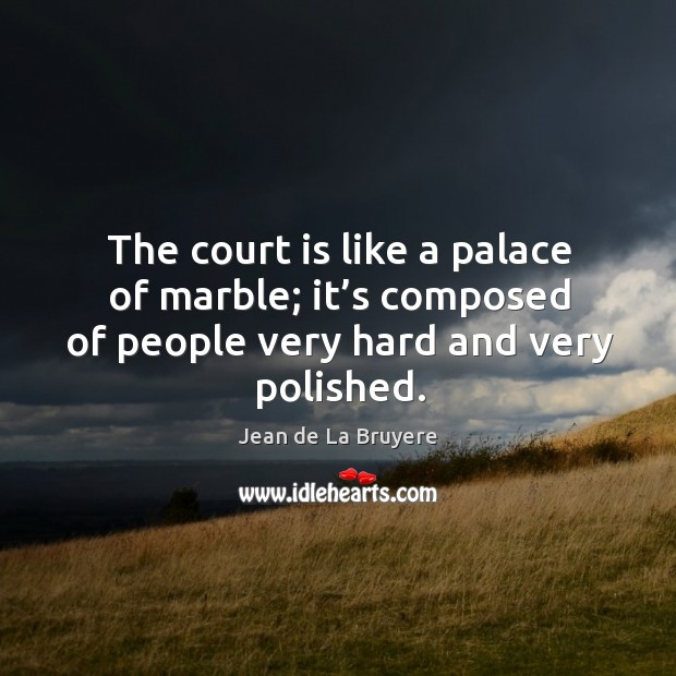 The court is like a palace of marble; it's composed of people very hard and very polished. Image