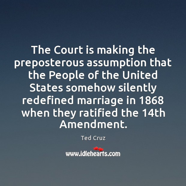 The Court is making the preposterous assumption that the People of the Ted Cruz Picture Quote