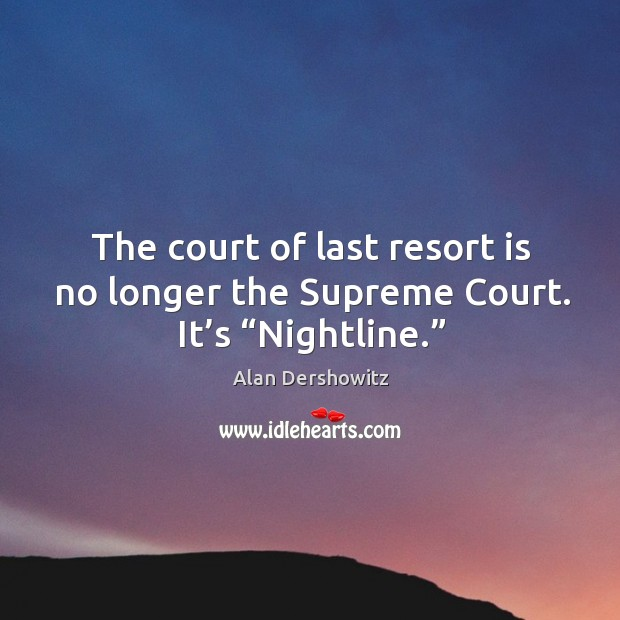 "The court of last resort is no longer the supreme court. It's ""nightline."" Image"