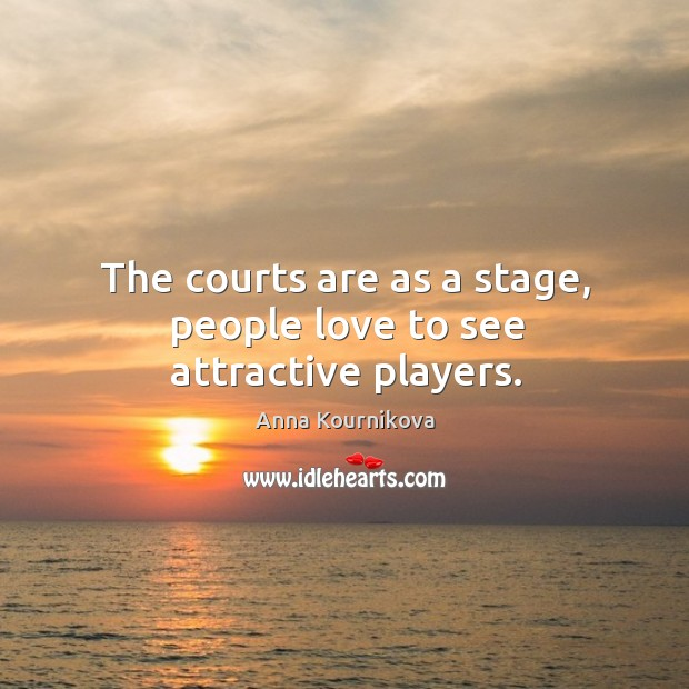 The courts are as a stage, people love to see attractive players. Anna Kournikova Picture Quote