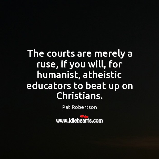 The courts are merely a ruse, if you will, for humanist, atheistic Pat Robertson Picture Quote