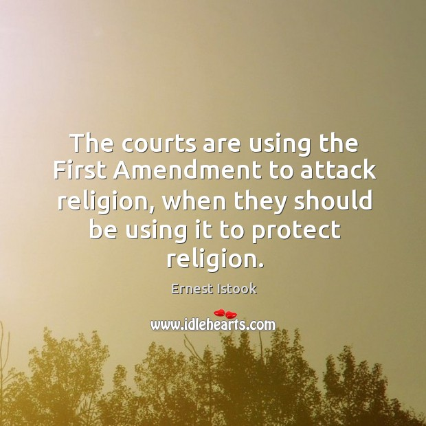 The courts are using the first amendment to attack religion, when they should be using it to protect religion. Image