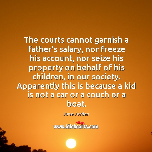 Image, The courts cannot garnish a father's salary, nor freeze his account, nor seize his property