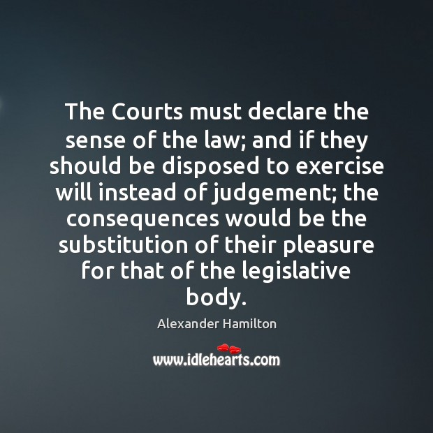 The Courts must declare the sense of the law; and if they Alexander Hamilton Picture Quote