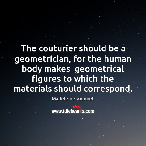 The couturier should be a geometrician, for the human body makes  geometrical Image