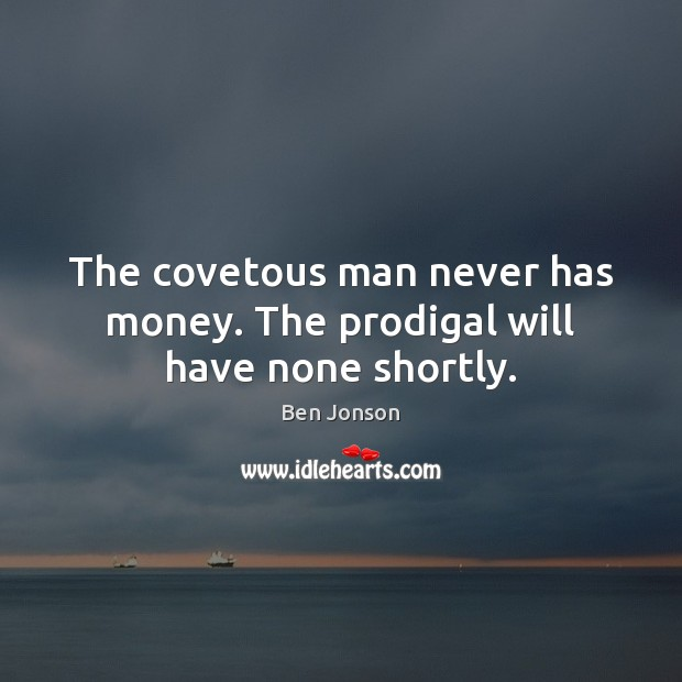 Image, The covetous man never has money. The prodigal will have none shortly.