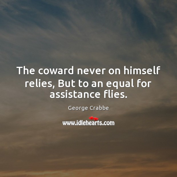 The coward never on himself relies, But to an equal for assistance flies. George Crabbe Picture Quote