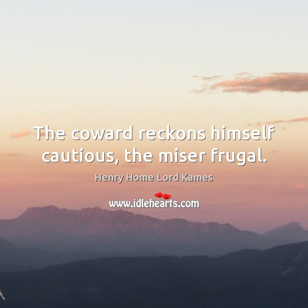 The coward reckons himself cautious, the miser frugal. Image