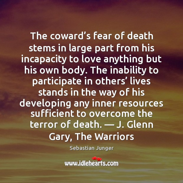The coward's fear of death stems in large part from his Sebastian Junger Picture Quote