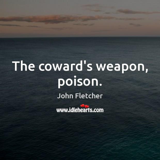 The coward's weapon, poison. John Fletcher Picture Quote