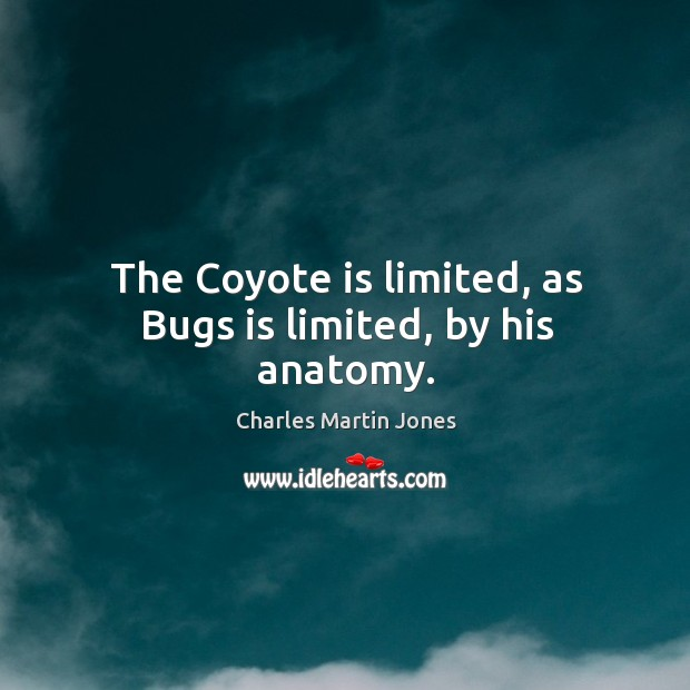 The coyote is limited, as bugs is limited, by his anatomy. Image