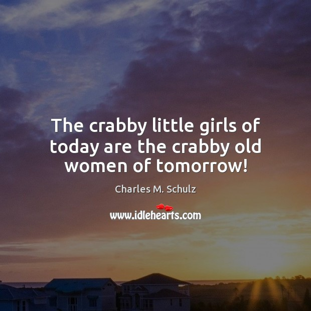 Image, The crabby little girls of today are the crabby old women of tomorrow!