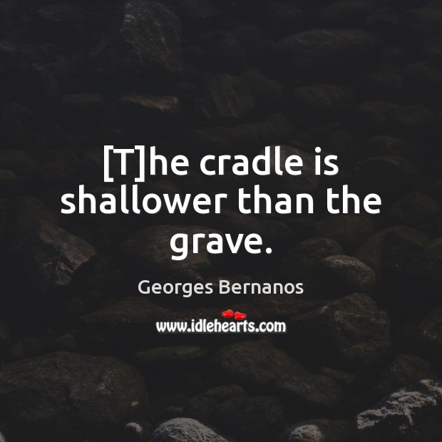[T]he cradle is shallower than the grave. Georges Bernanos Picture Quote