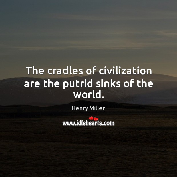 The cradles of civilization are the putrid sinks of the world. Henry Miller Picture Quote