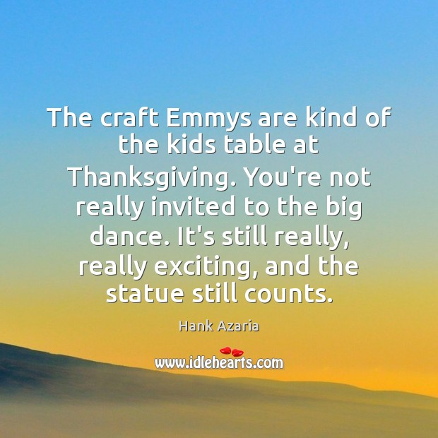 The craft Emmys are kind of the kids table at Thanksgiving. You're Thanksgiving Quotes Image