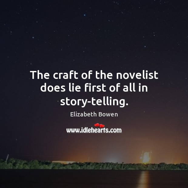 The craft of the novelist does lie first of all in story-telling. Elizabeth Bowen Picture Quote