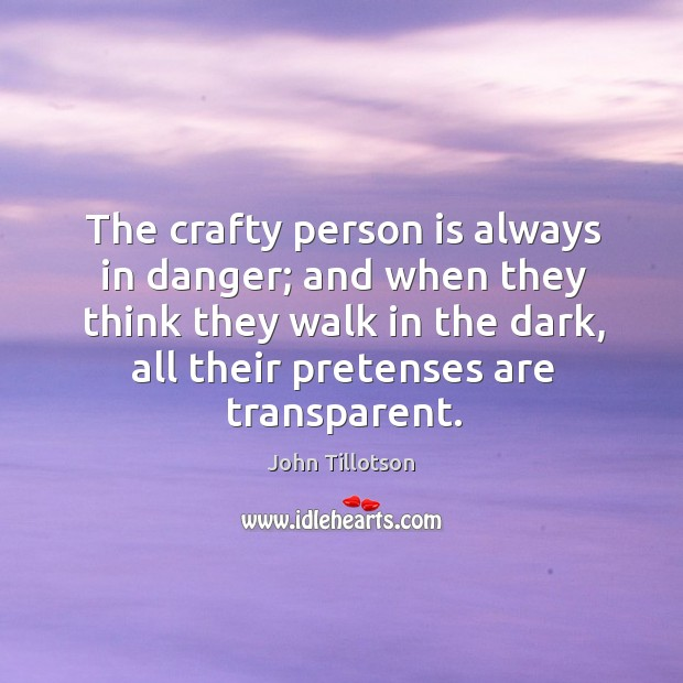 The crafty person is always in danger; and when they think they walk in the dark, all their pretenses are transparent. John Tillotson Picture Quote