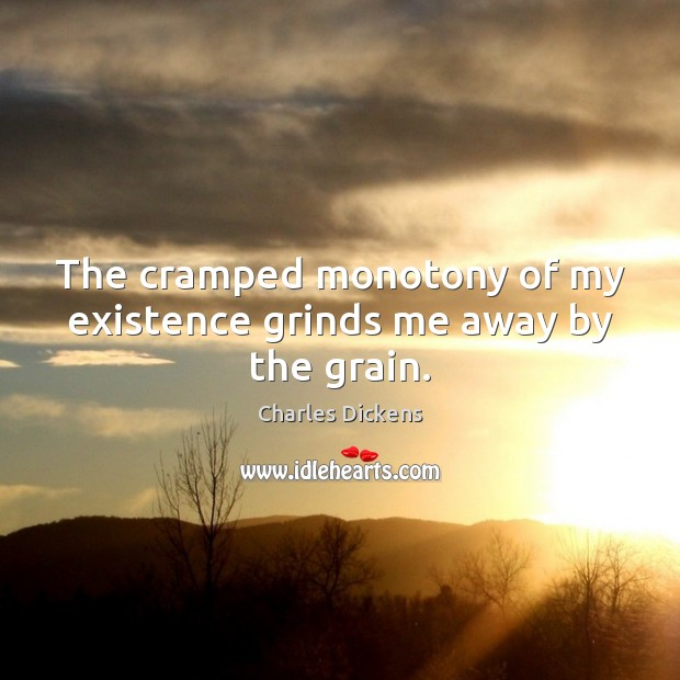 The cramped monotony of my existence grinds me away by the grain. Charles Dickens Picture Quote