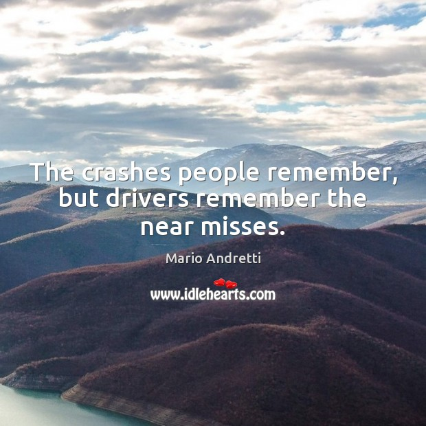 The crashes people remember, but drivers remember the near misses. Mario Andretti Picture Quote
