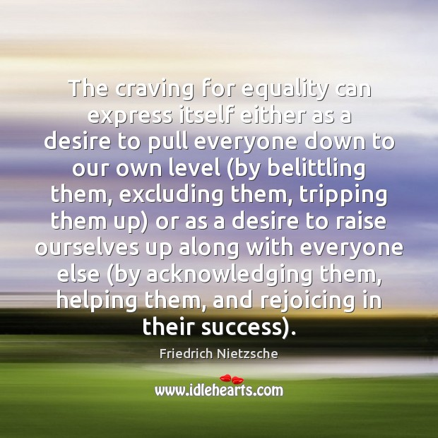 The craving for equality can express itself either as a desire to Image