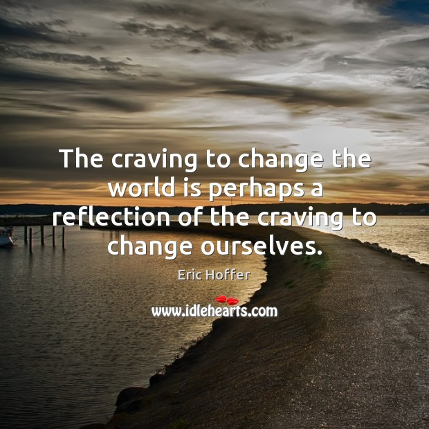 The craving to change the world is perhaps a reflection of the Eric Hoffer Picture Quote