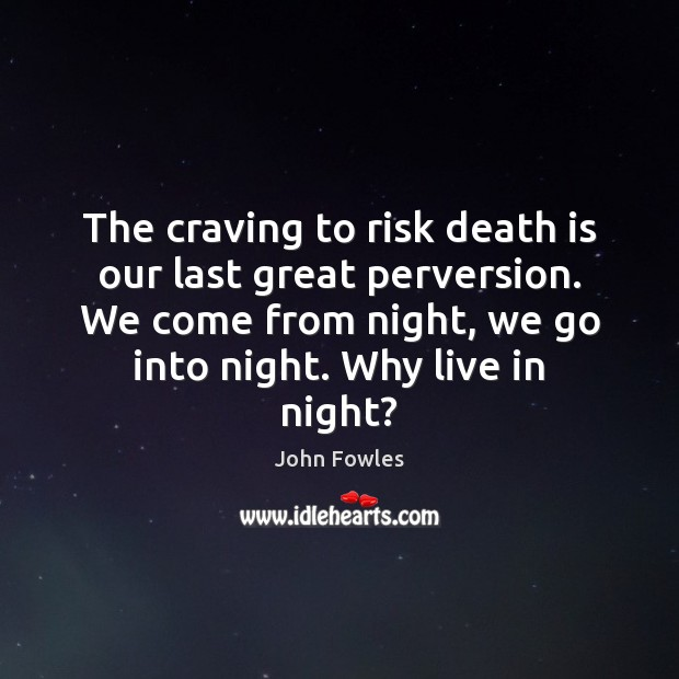 The craving to risk death is our last great perversion. We come John Fowles Picture Quote