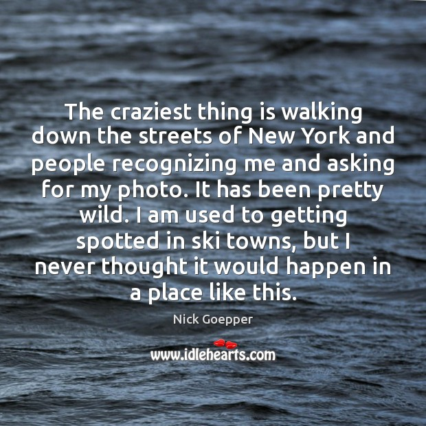 The craziest thing is walking down the streets of New York and Image