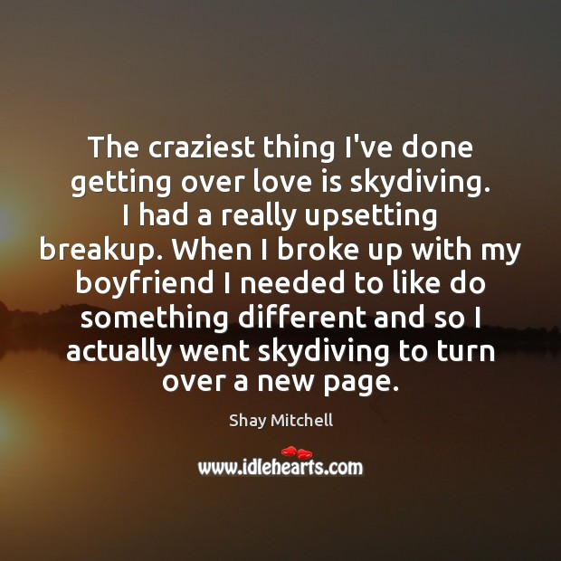 The craziest thing I've done getting over love is skydiving. I had Image