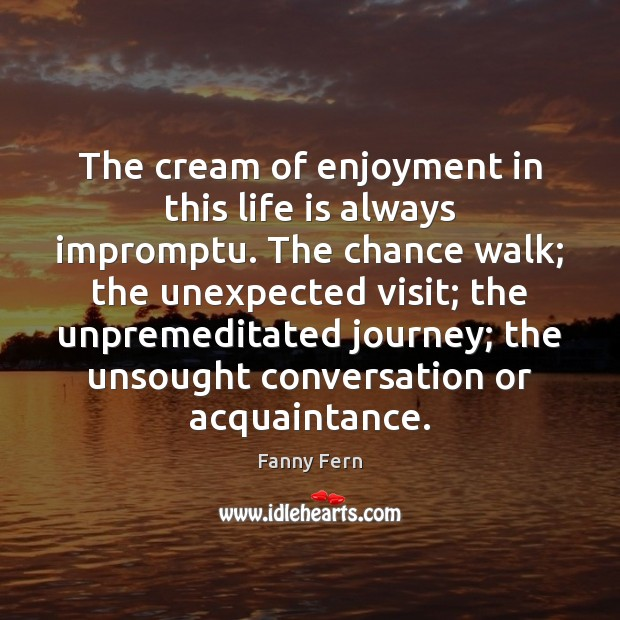 The cream of enjoyment in this life is always impromptu. The chance Fanny Fern Picture Quote