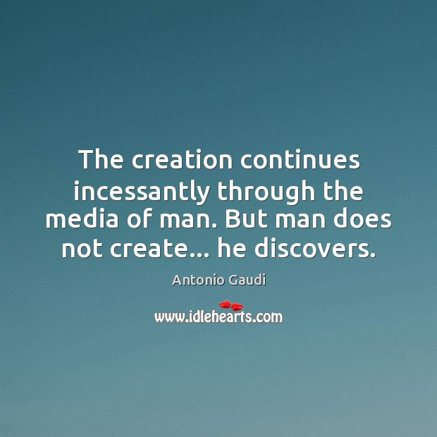 The creation continues incessantly through the media of man. But man does Image