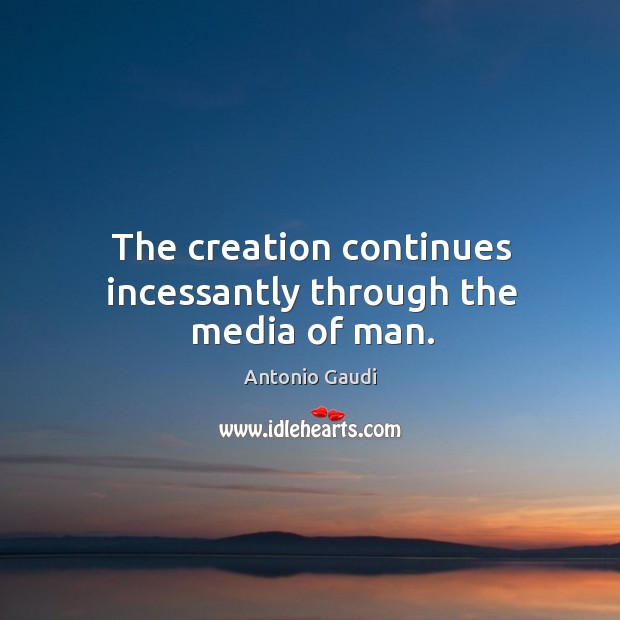 The creation continues incessantly through the media of man. Antonio Gaudi Picture Quote